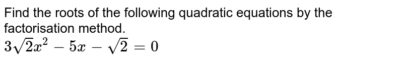 Find the roots of the following quadratic equations by the factorisation method. <br> `3sqrt(2)x^(2)-5x-sqrt(2)=0`