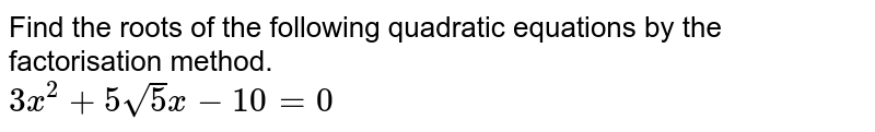 Find the roots of the following quadratic equations by the factorisation method. <br> `3x^(2)+5sqrt(5)x-10=0`