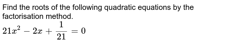Find the roots of the following quadratic equations by the factorisation method. <br> `21x^(2)-2x+1/21=0`