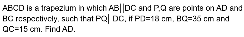 ABCD is a trapezium in which AB`abs()`DC and P,Q are points on AD and BC respectively, such that PQ`abs()`DC, if PD=18 cm, BQ=35 cm and QC=15 cm. Find AD.
