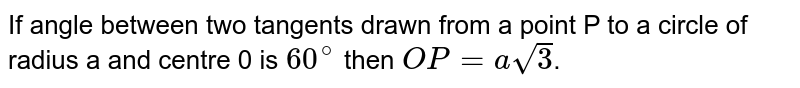 If angle between two tangents drawn from a point P to a circle of radius a and centre 0 is `60^(@)` then `OP=asqrt3`.