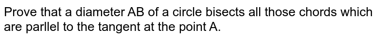 Prove that a diameter AB of a circle bisects all those chords which are parllel to the tangent at the point A.