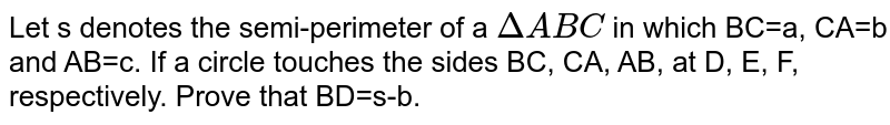Let s denotes the semi-perimeter of a `DeltaABC` in which BC=a, CA=b and AB=c. If a circle touches the sides BC, CA, AB, at D, E, F, respectively. Prove that BD=s-b.