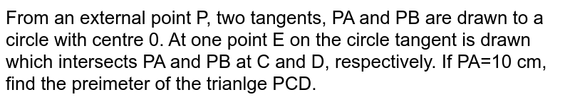 From an external point P, two tangents, PA and PB are drawn to a circle with centre 0. At one point E on the circle tangent is drawn which intersects PA and PB at C and D, respectively. If PA=10 cm, find the preimeter of the trianlge PCD.