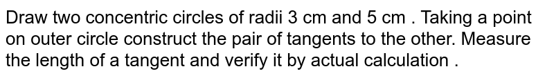 Draw two concentric circles of radii 3 cm and 5 cm . Taking a point on outer circle construct the pair of tangents to the other. Measure the length of a tangent and verify it by actual calculation .