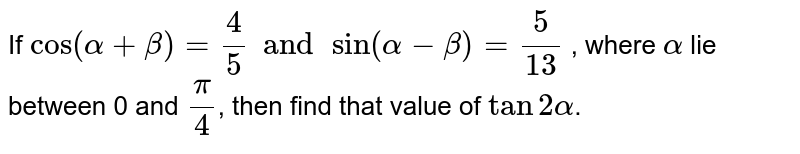 If `cos(alpha+beta)=(4)/(5) and sin(alpha-beta)=(5)/(13)` , where `alpha` lie between 0 and ` (pi)/(4)`, then find that value of `tan2alpha`.