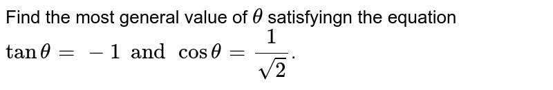 Find the most general value of ` theta` satisfyingn the equation `tantheta=-1 and costheta=(1 )/(sqrt(2))`.