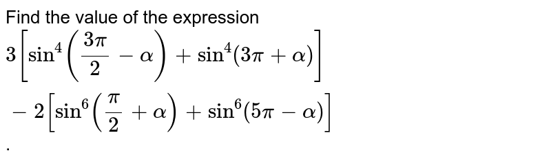 Find the value of the expression <br> `3[sin^(4)((3pi)/(2)-alpha)+sin^(4)(3pi+alpha)]-2[sin^(6)((pi)/(2)+alpha)+sin^(6)(5pi-alpha)]`.