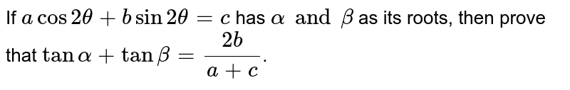 If `acos2theta+bsin2theta=c ` has `alpha and beta` as its roots, then prove that `tanalpha+tanbeta=(2b)/(a+c)`.