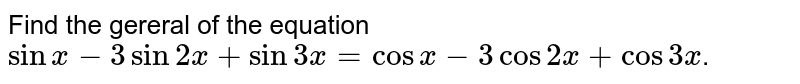 Find the gereral of  the equation `sinx-3sin2x+sin3x=cosx-3cos2x+cos3x`.