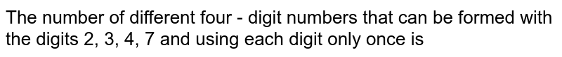 The number of different four - digit numbers that can be formed with the digits  2, 3, 4, 7 and using each digit only once is