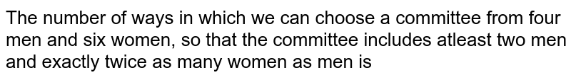 The number of ways in which we can choose a committee from four men and six women, so that the committee includes atleast two men and exactly twice as many women as men is