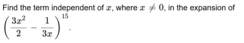 Find the term independent of `x`, where `x != 0`, in the expansion of `((3x^(2))/(2) - (1)/(3x))^(15)`.