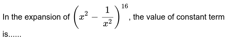 In the expansion of `(x^(2) - (1)/(x^(2)))^(16)`, the value of constant term is......