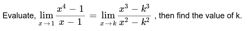 """Evaluate, `underset(xto1)""""lim""""(x^(4)-1)/(x-1)= underset(xtok)""""lim""""(x^(3)-k^(3))/(x^(2)-k^(2))` , then find the value of k."""