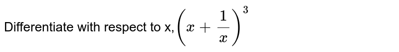 Differentiate with respect to x,`(x+1/x)^(3)`