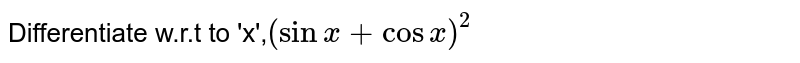 Differentiate w.r.t to 'x',`(sinx+cosx)^(2)`