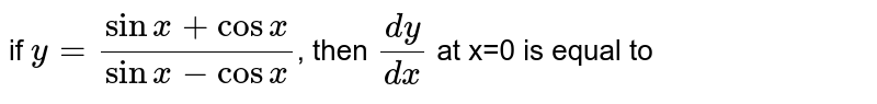 if `y=(sinx+cosx)/(sinx-cosx)`, then `(dy)/(dx)` at x=0 is equal to