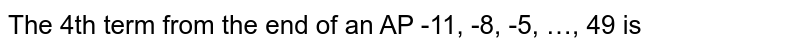 The 4th term from the end of an AP -11, -8, -5, …, 49 is