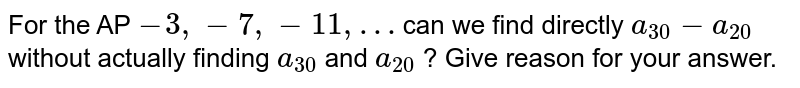 For the AP ` -3, -7, -11, …` can we find directly `a_(30)-a_(20)` without actually finding `a_(30)` and `a_(20)` ? Give reason for your answer.