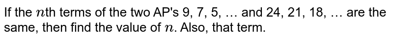 If the `n`th terms of the two AP's 9, 7, 5, … and 24, 21, 18, … are the same, then find the value of `n`. Also, that term.