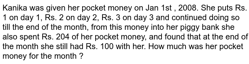 Kanika was given her pocket money on Jan 1st , 2008. She puts Rs. 1 on day 1, Rs. 2 on day 2, Rs. 3 on day 3 and continued doing so till the end of the month, from this money into her piggy bank she also spent Rs. 204 of her pocket money, and found that at the end of the month she still had Rs. 100 with her. How much was her pocket money for the month ?