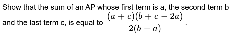 Show that the sum of an AP whose first term is a, the second term b and the last term c, is equal to `((a+c)(b+c-2a))/(2(b-a))`.