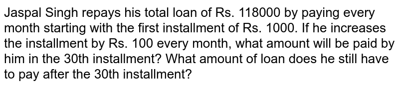 Jaspal Singh repays his total loan of Rs. 118000 by paying every month starting with the first installment of Rs. 1000. If he increases the installment by Rs. 100 every month, what amount will be paid by him in the 30th installment? What amount of loan does he still have to pay after the 30th installment?
