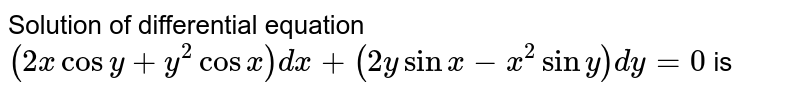 Solution of differential equation `(2x cosy + y^2 cosx) dx + (2y sinx - x^2 siny)dy = 0` is