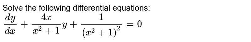 Solve the following differential equations: `(dy)/(dx)+(4x)/(x^2+1)y+1/((x^2+1)^2)=0`