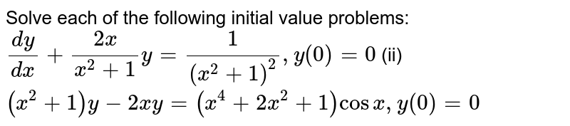 Solve each of the following initial value   problems: `(dy)/(dx)+(2x)/(x^2+1)y=1/((x^2+1)^2),y(0)=0`  (ii) `(x^2+1)y -2x y=(x^4+2x^2+1)cosx ,y(0)=0`
