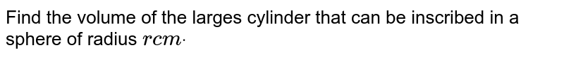 Find the volume of the larges   cylinder that can be inscribed in a sphere of radius `rc mdot`