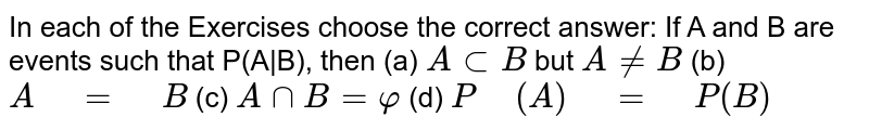 """In each of the Exercises choose   the correct answer: If A and B are events such that   P(A