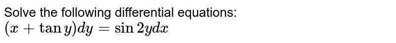 Solve the following differential equations: `(x+tany)dy=sin2ydx`