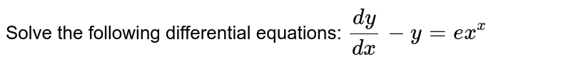 Solve the following differential equations: `(dy)/(dx)-y= xe^x`