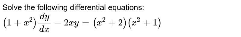 Solve the following differential equations: `(1+x^2)(dy)/(dx)-2x y=(x^2+2)(x^2+1)`