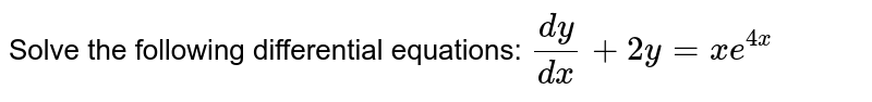 Solve the following differential equations: `(dy)/(dx)+2y=x e^(4x)`