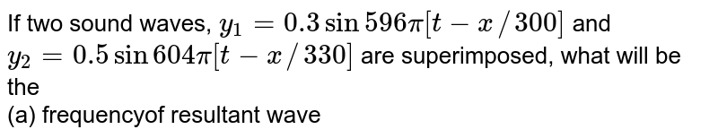 If two sound waves, `y_(1) = 0.3 sin 596 pi[t - x//300]` and` y_(2) = 0.5 sin 604 pi [t - x//330]` are superimposed, what will be the <br>  (a) frequencyof resultant wave