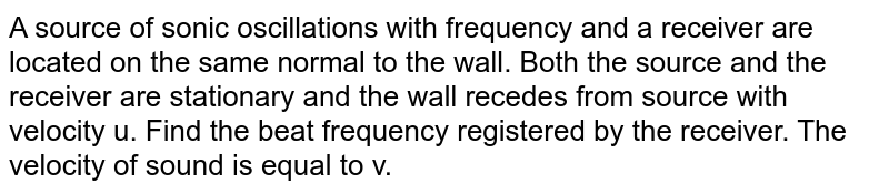 A source of sonic oscillations with frequency and a receiver are located on the same normal to the wall. Both the source and the receiver are stationary and the wall recedes from source with velocity u. Find the beat frequency registered by the receiver. The velocity of sound is equal to v.