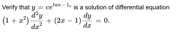 Verify that   `y=c e^(t a n-1_x)` is a solution of differential equation `(1+x^2)(d^2y)/(dx^2)+(2x-1)(dy)/(dx)=0.`