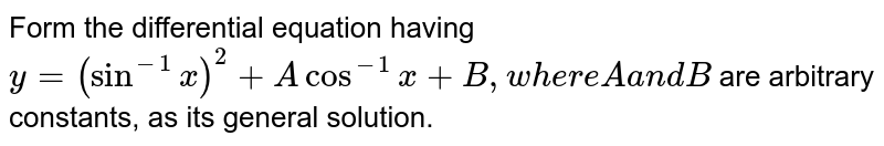 Form the differential equation having `y=(sin^(-1)x)^2+Acos^(-1)x+B ,w h e r eAa n dB` are arbitrary constants, as its general solution.