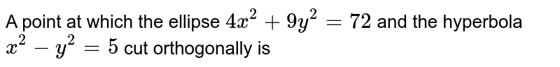 A point at which the ellipse `4x^(2)+9y^(2)=72` and the hyperbola `x^(2)-y^(2)=5` cut orthogonally is