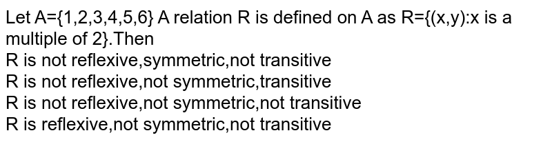 Let A={1,2,3,4,5,6} A relation R is defined on A as R={(x,y):x is a multiple of 2}.Then <br>R is not reflexive,symmetric,not transitive <br> R is not reflexive,not symmetric,transitive <br> R is not reflexive,not symmetric,not transitive <br> R is reflexive,not symmetric,not transitive