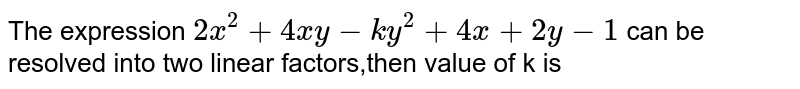 The expression `2x^(2)+4xy-ky^(2)+4x+2y-1` can  be resolved into two linear factors,then value  of k is