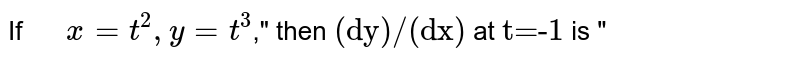 """If` """"  """"x=t^(2),y=t^(3)`,"""" then `""""(dy)/(dx)""""` at `""""t=-1""""` is """""""