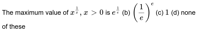 The maximum value of `x^(1/x),x >0` is (a)`e^(1/e)` (b) `(1/e)^e` (c) `1` (d) none of   these