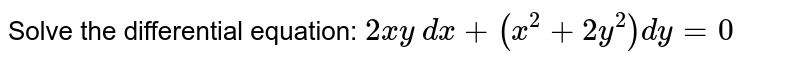 Solve the differential equation: `2x y  dx+(x^2+2y^2)dy=0`