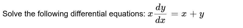Solve the following differential equations: `x(dy)/(dx)=x+y`