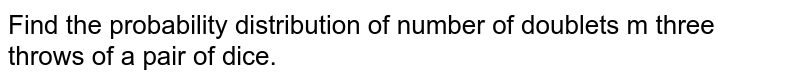 Find the probability   distribution of number of doublets m three throws of a pair of dice.