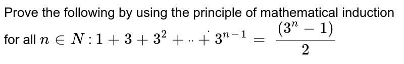 """Prove the following by using the principle of   mathematical induction for all `n in  N` : `1+3+3^2+""""""""dot""""""""""""""""dot""""""""""""""""dot+3^(n-1)=` `((3^n-1))/2`"""